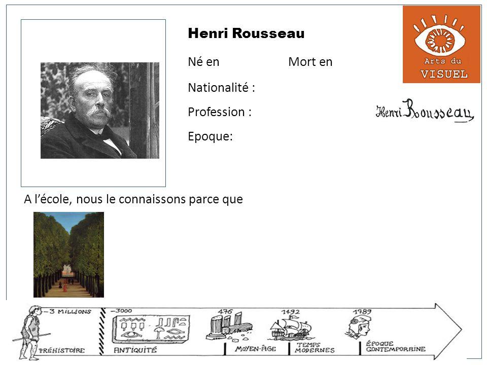 Henri Rousseau Né en Mort en Nationalité : Profession : Epoque: A lécole, nous le connaissons parce que