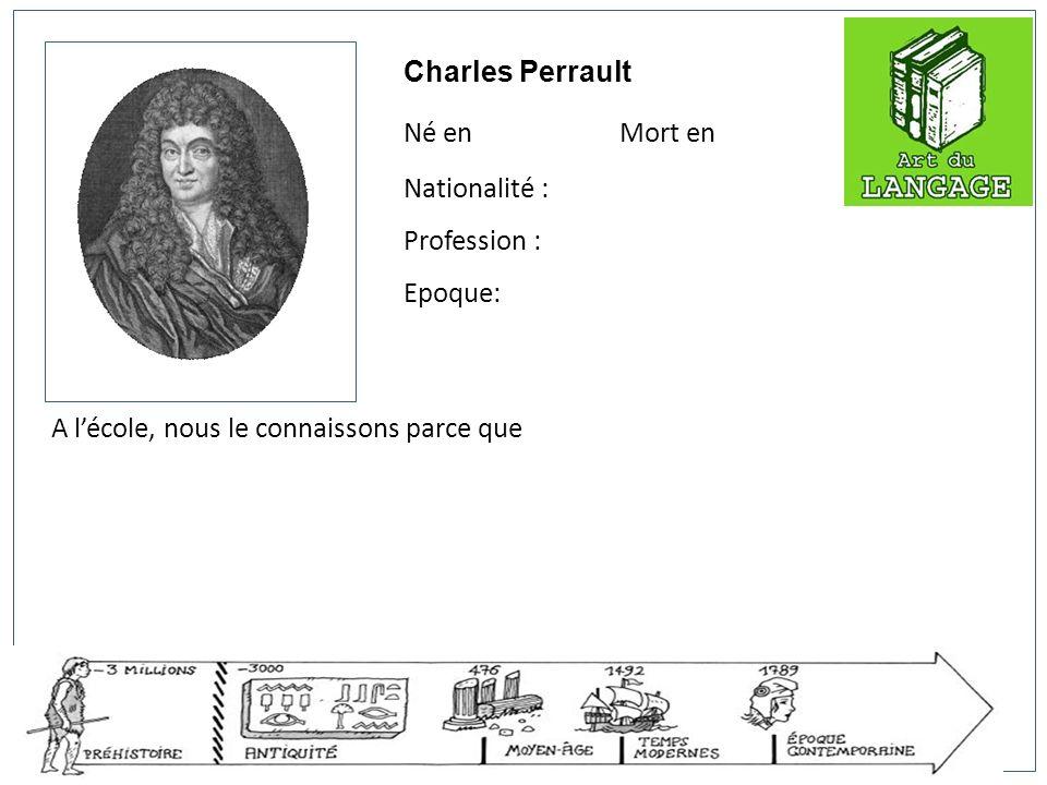Charles Perrault Né en Mort en Nationalité : Profession : Epoque: A lécole, nous le connaissons parce que