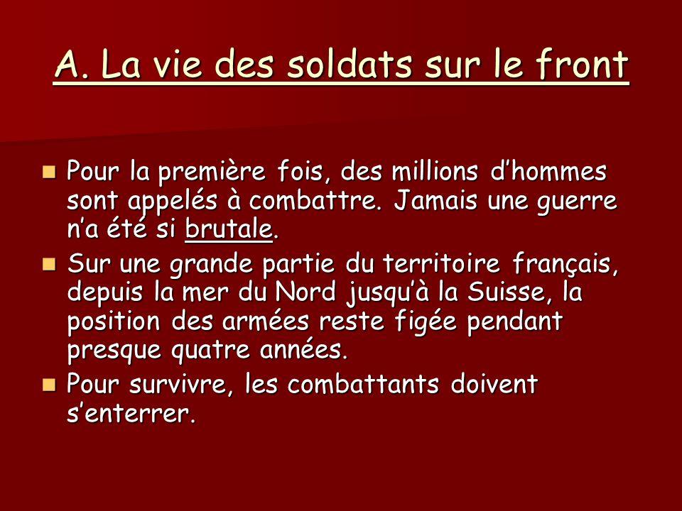 A. La vie des soldats sur le front Pour la première fois, des millions dhommes sont appelés à combattre. Jamais une guerre na été si brutale. Pour la