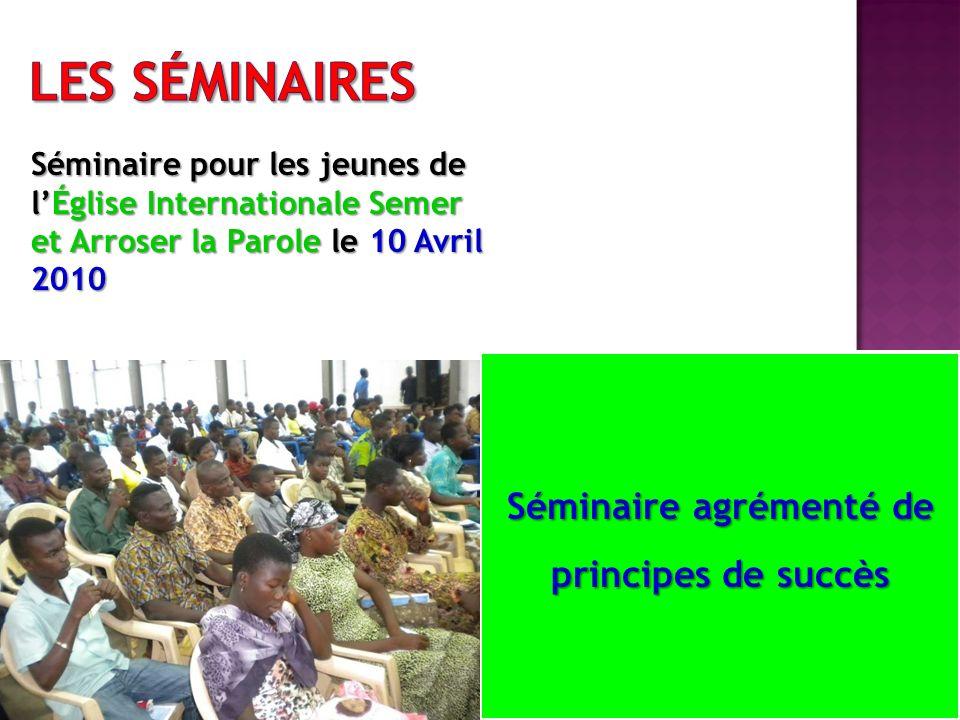 Séminaire pour les jeunes de lÉglise Internationale Semer et Arroser la Parole le 10 Avril 2010 Séminaire agrémenté de principes de succès