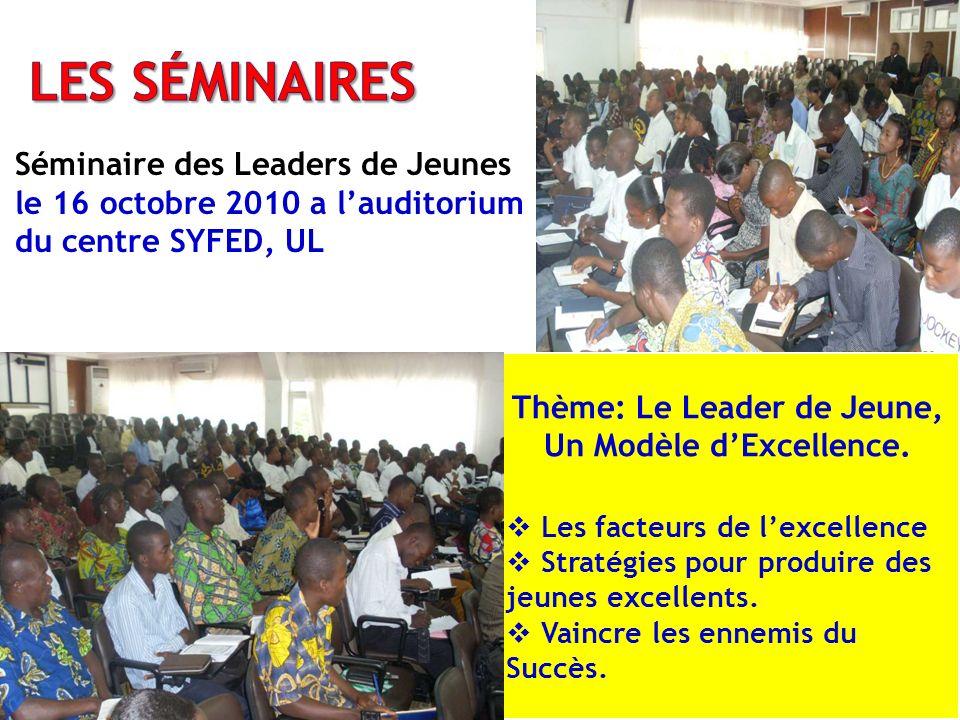 Séminaire des Leaders de Jeunes le 16 octobre 2010 a lauditorium du centre SYFED, UL Thème: Le Leader de Jeune, Un Modèle dExcellence. Les facteurs de
