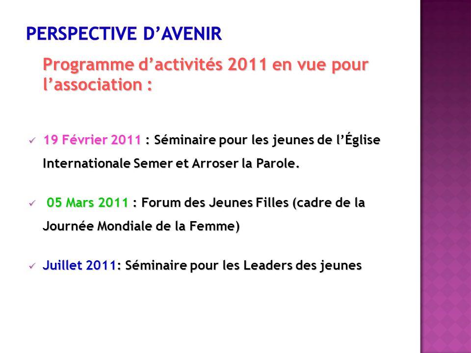 Programme dactivités 2011 en vue pour lassociation : 19 Février 2011 : Séminaire pour les jeunes de lÉglise Internationale Semer et Arroser la Parole.
