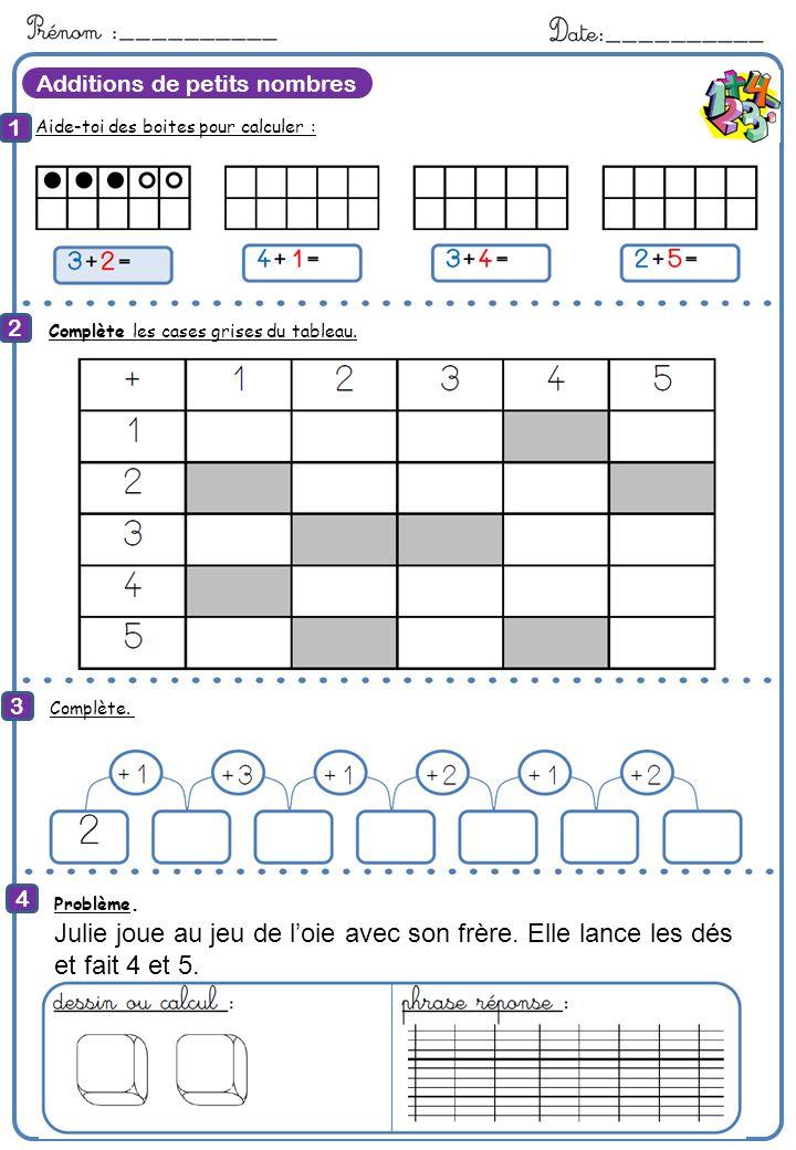 Additions de petits nombres Aide-toi des boites pour calculer : 1 2 3 4 8 Calcule Complète les cases grises du tableau. Complète. Problème. Julie joue
