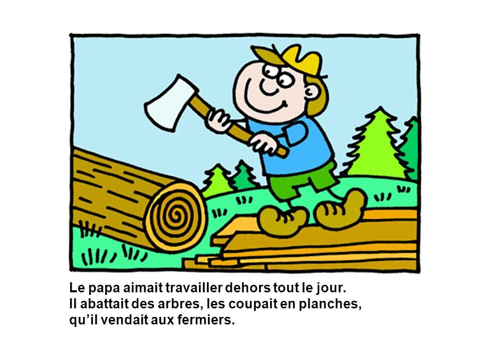 Le papa aimait travailler dehors tout le jour. Il abattait des arbres, les coupait en planches, quil vendait aux fermiers.