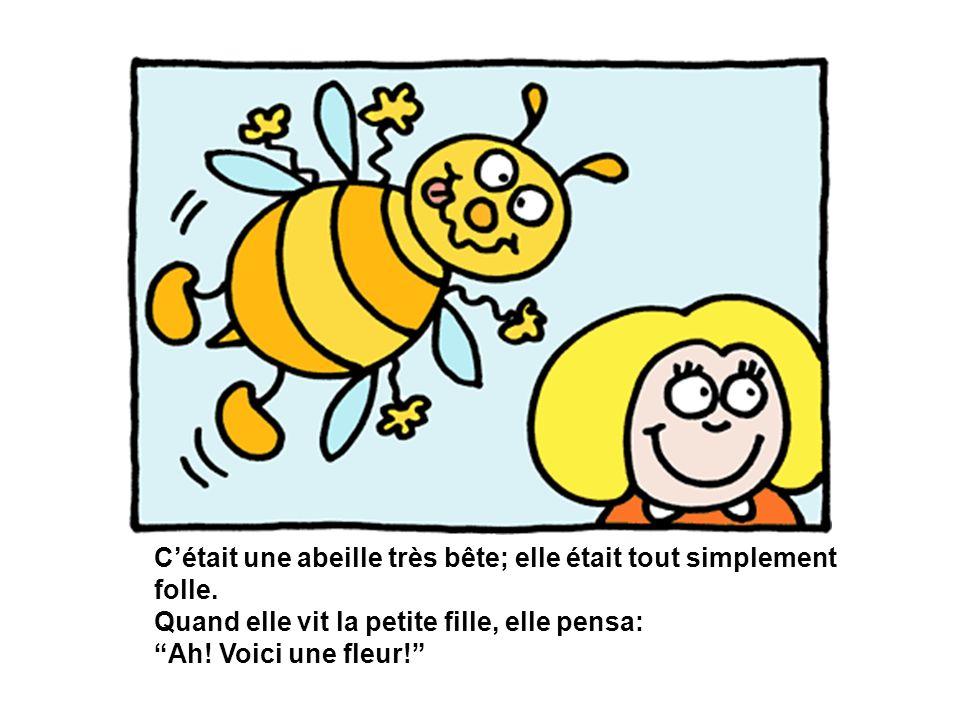 Cétait une abeille très bête; elle était tout simplement folle. Quand elle vit la petite fille, elle pensa: Ah! Voici une fleur!