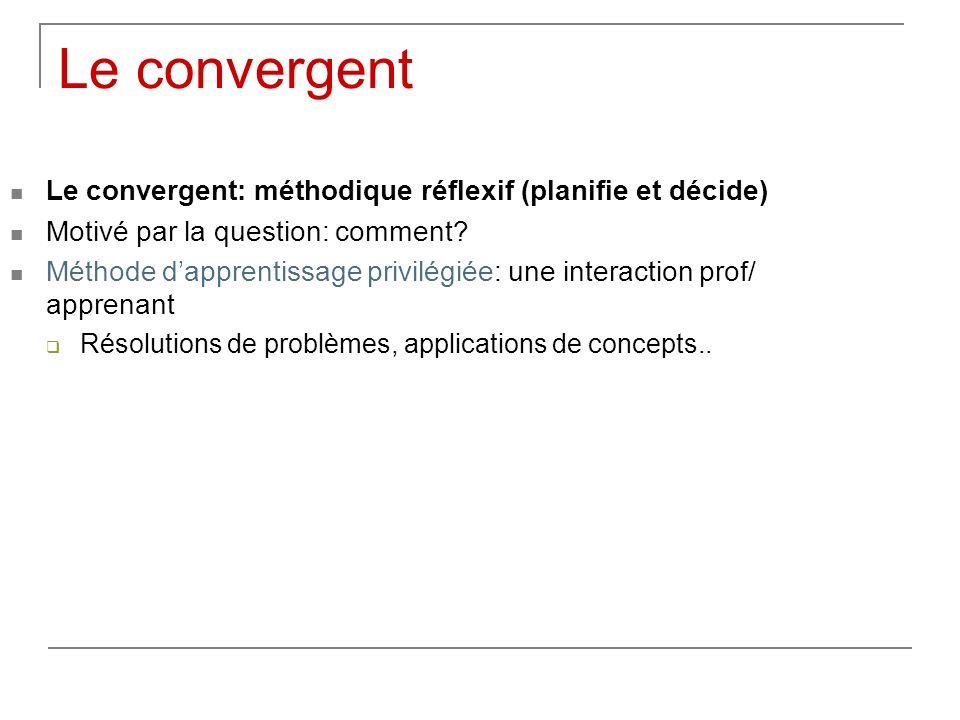Le convergent Le convergent: méthodique réflexif (planifie et décide) Motivé par la question: comment? Méthode dapprentissage privilégiée: une interac