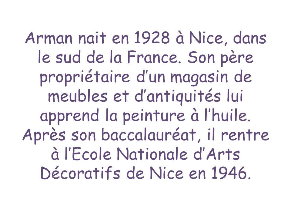 Arman nait en 1928 à Nice, dans le sud de la France. Son père propriétaire dun magasin de meubles et dantiquités lui apprend la peinture à lhuile. Apr