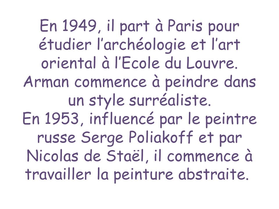 En 1949, il part à Paris pour étudier larchéologie et lart oriental à lEcole du Louvre. Arman commence à peindre dans un style surréaliste. En 1953, i