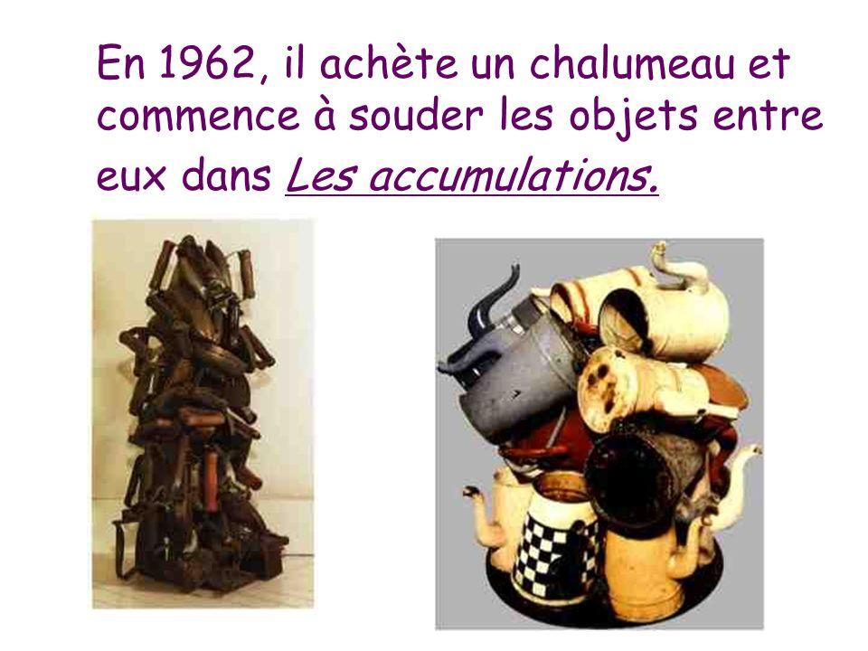En 1962, il achète un chalumeau et commence à souder les objets entre eux dans Les accumulations.