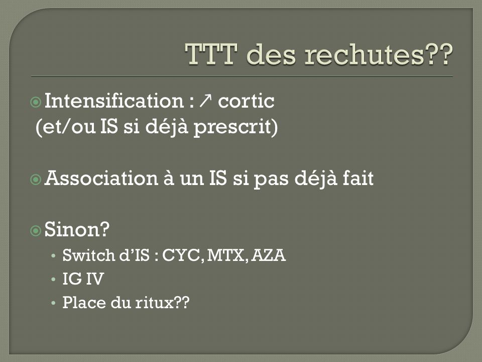 Intensification : cortic (et/ou IS si déjà prescrit) Association à un IS si pas déjà fait Sinon? Switch dIS : CYC, MTX, AZA IG IV Place du ritux??
