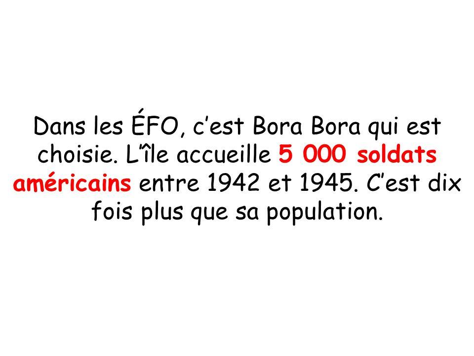 Dans les ÉFO, cest Bora Bora qui est choisie. Lîle accueille 5 000 soldats américains entre 1942 et 1945. Cest dix fois plus que sa population.