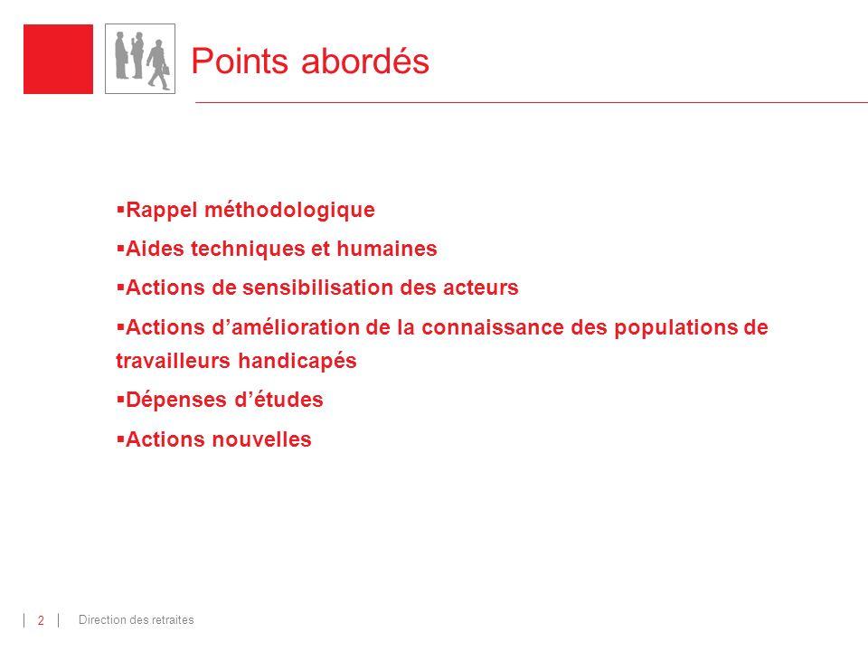 Direction des retraites 3 Points abordés Rappel méthodologique Aides techniques et humaines Actions de sensibilisation des acteurs Actions damélioration de la connaissance des populations de travailleurs handicapés Dépenses détudes Actions nouvelles