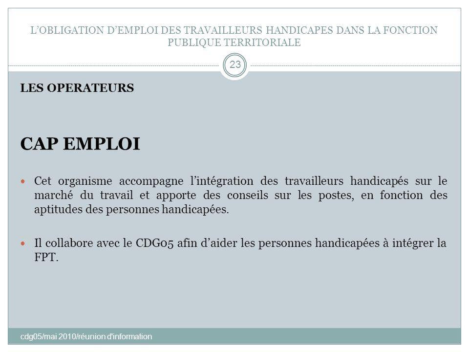 LOBLIGATION DEMPLOI DES TRAVAILLEURS HANDICAPES DANS LA FONCTION PUBLIQUE TERRITORIALE cdg05/mai 2010/réunion d'information 23 LES OPERATEURS CAP EMPL