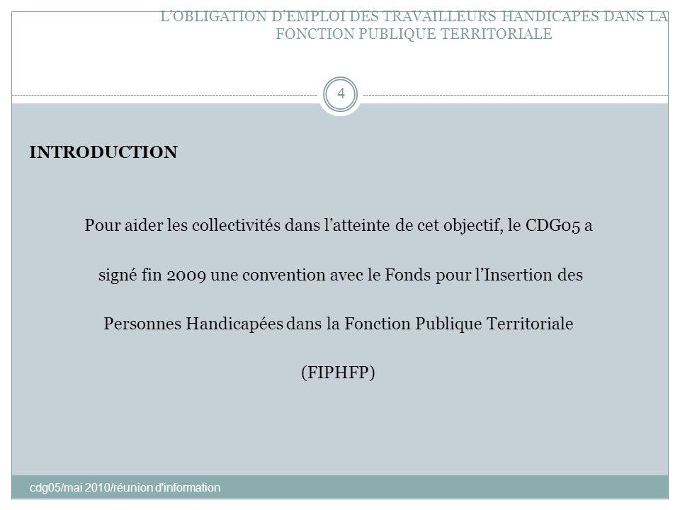 LOBLIGATION DEMPLOI DES TRAVAILLEURS HANDICAPES DANS LA FONCTION PUBLIQUE TERRITORIALE cdg05/mai 2010/réunion d'information 4 INTRODUCTION Pour aider