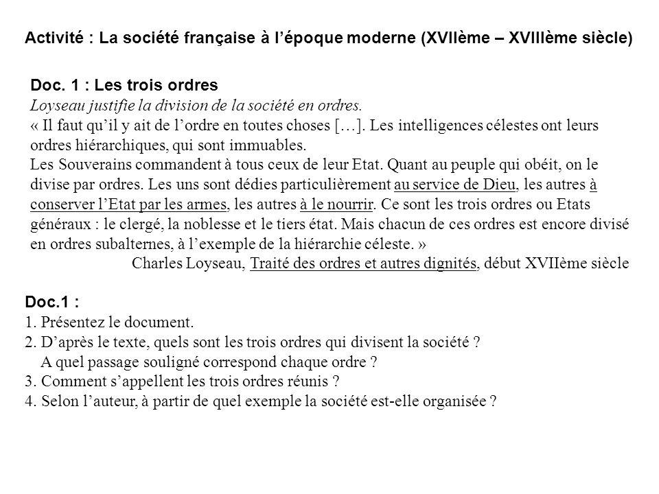 Activité : La société française à lépoque moderne (XVIIème – XVIIIème siècle) Doc. 1 : Les trois ordres Loyseau justifie la division de la société en