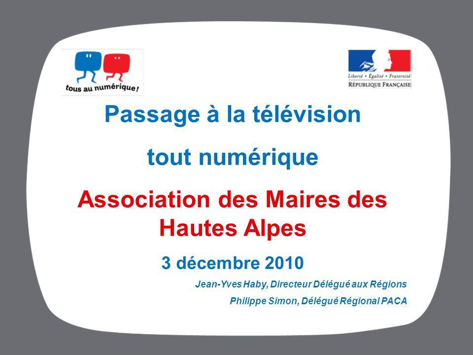 Passage à la télévision tout numérique Association des Maires des Hautes Alpes 3 décembre 2010 Jean-Yves Haby, Directeur Délégué aux Régions Philippe