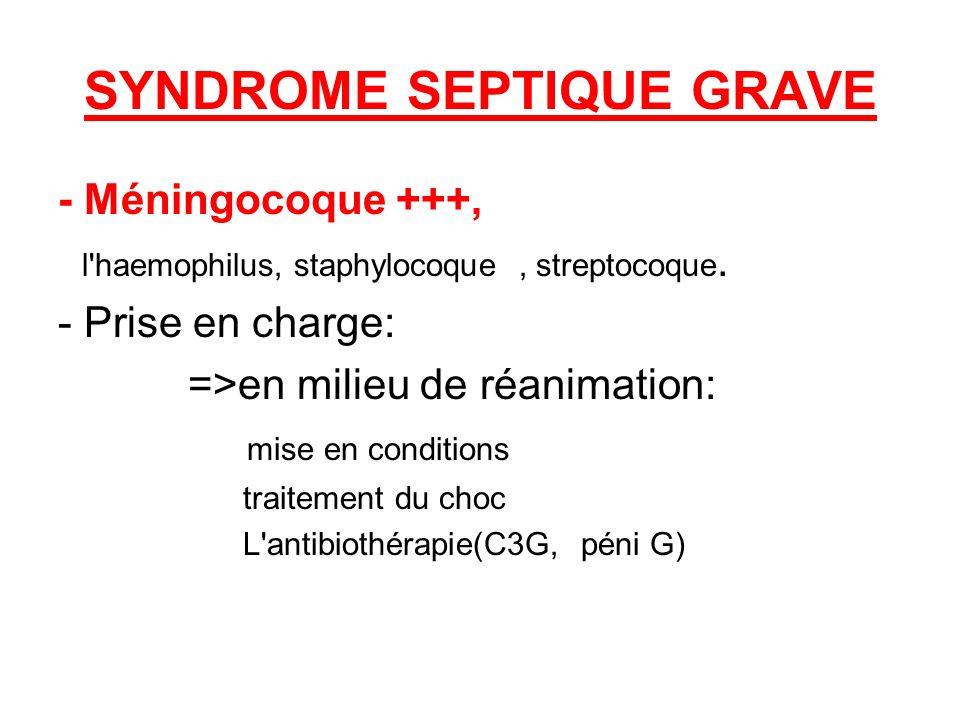 SYNDROME SEPTIQUE GRAVE - Méningocoque +++, l'haemophilus, staphylocoque, streptocoque. - Prise en charge: =>en milieu de réanimation: mise en conditi