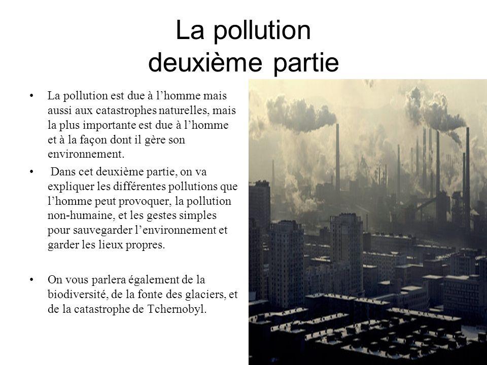 La pollution deuxième partie La pollution est due à lhomme mais aussi aux catastrophes naturelles, mais la plus importante est due à lhomme et à la fa