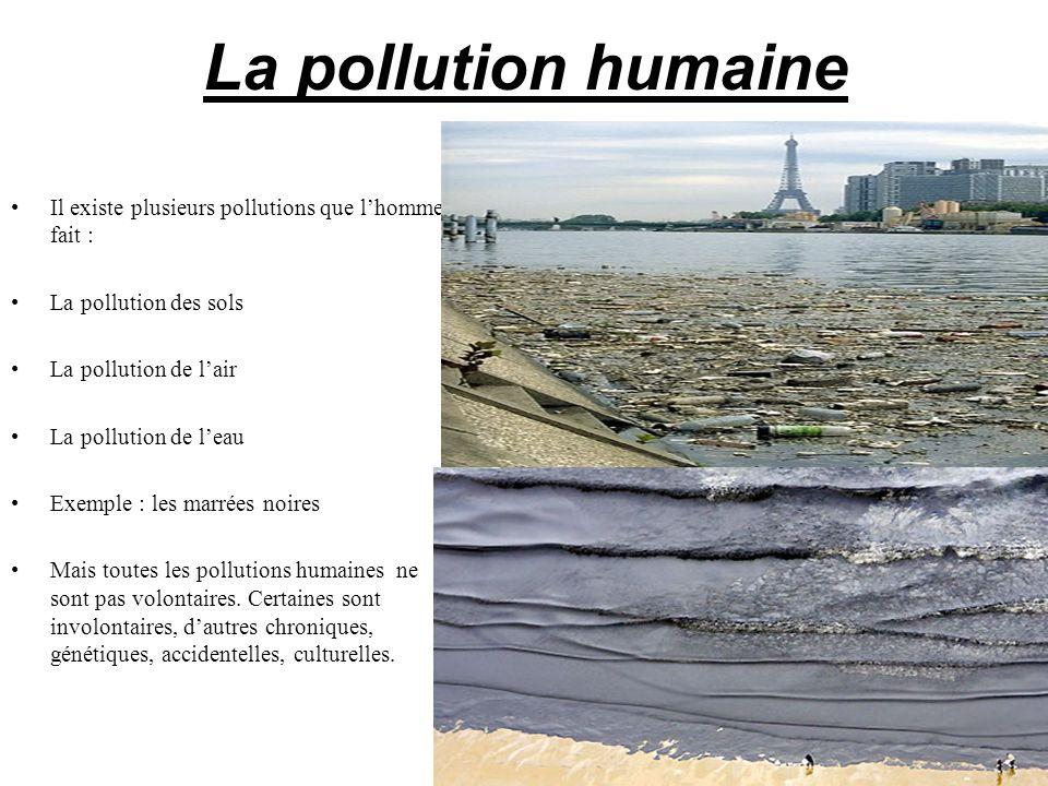 La pollution humaine Il existe plusieurs pollutions que lhomme fait : La pollution des sols La pollution de lair La pollution de leau Exemple : les ma