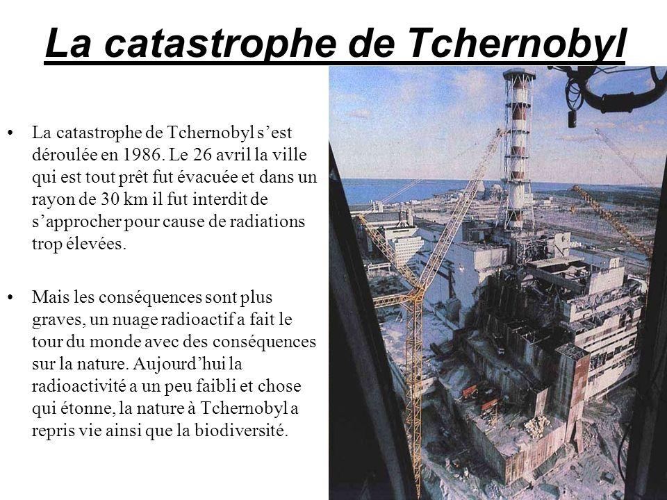 La catastrophe de Tchernobyl La catastrophe de Tchernobyl sest déroulée en 1986. Le 26 avril la ville qui est tout prêt fut évacuée et dans un rayon d