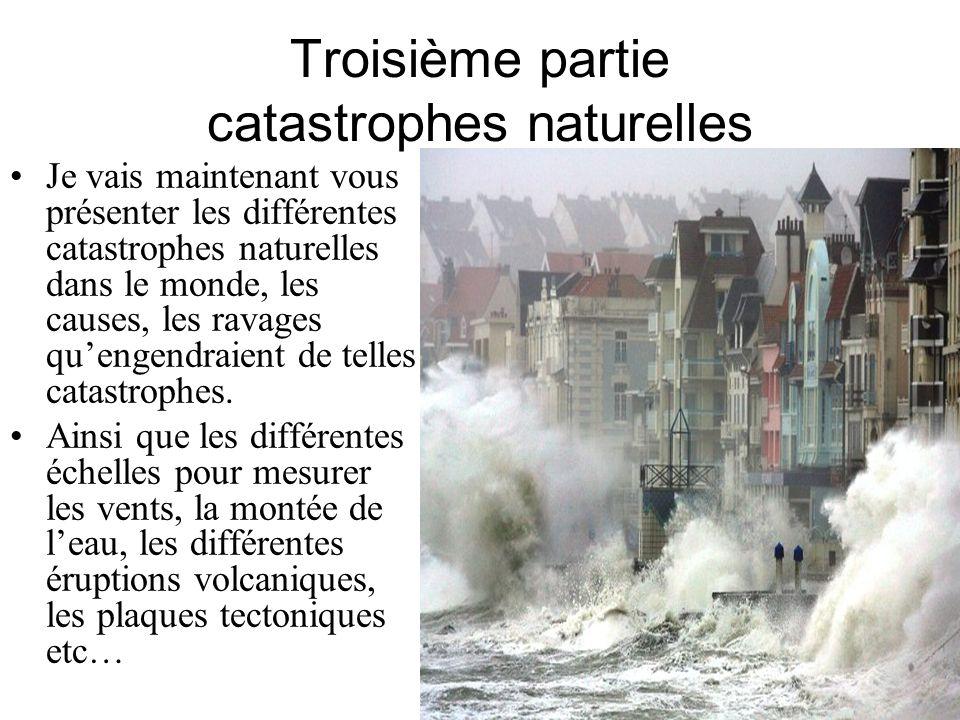 Troisième partie catastrophes naturelles Je vais maintenant vous présenter les différentes catastrophes naturelles dans le monde, les causes, les rava