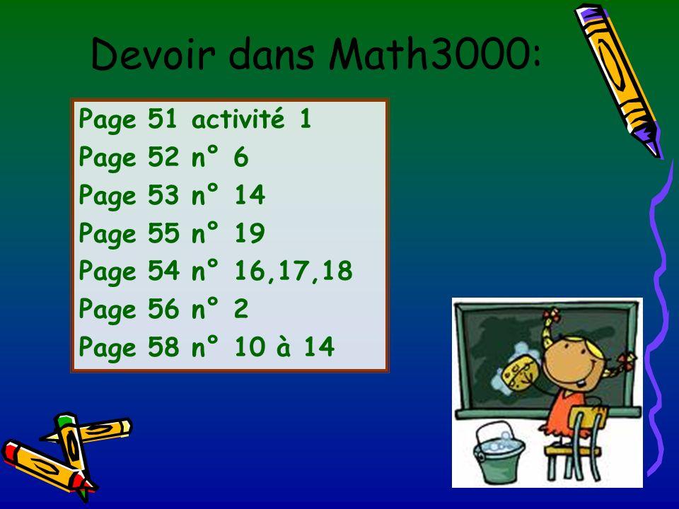 Devoir dans Math3000: Page 51 activité 1 Page 52 n° 6 Page 53 n° 14 Page 55 n° 19 Page 54 n° 16,17,18 Page 56 n° 2 Page 58 n° 10 à 14