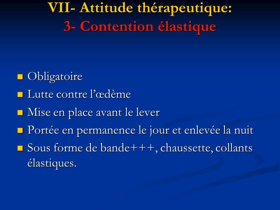 VII- Attitude thérapeutique: 3- Contention élastique Obligatoire Obligatoire Lutte contre lœdème Lutte contre lœdème Mise en place avant le lever Mise