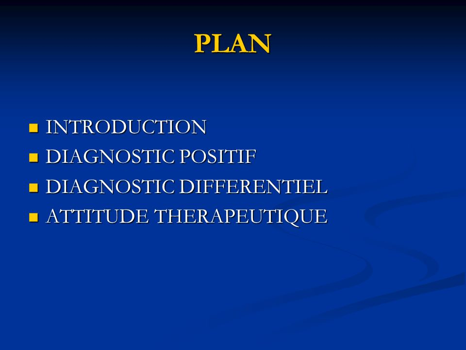 PLAN INTRODUCTION INTRODUCTION DIAGNOSTIC POSITIF DIAGNOSTIC POSITIF DIAGNOSTIC DIFFERENTIEL DIAGNOSTIC DIFFERENTIEL ATTITUDE THERAPEUTIQUE ATTITUDE T