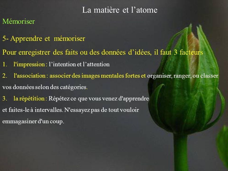 La matière et latome Mémoriser 5- Apprendre et mémoriser Pour enregistrer des faits ou des données didées, il faut 3 facteurs 1.