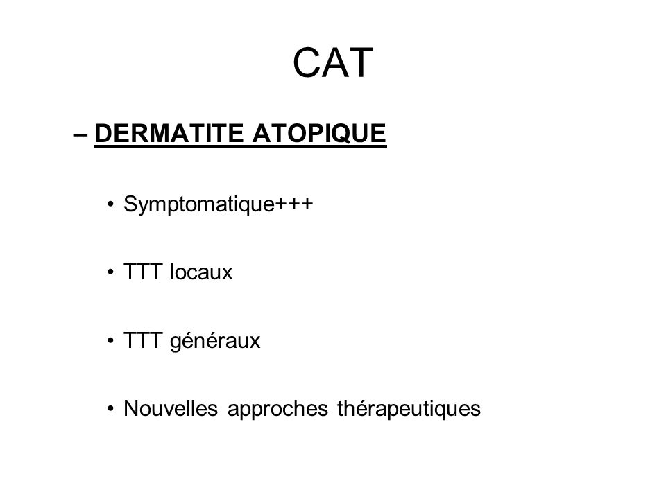 CAT –DERMATITE ATOPIQUE Symptomatique+++ TTT locaux TTT généraux Nouvelles approches thérapeutiques