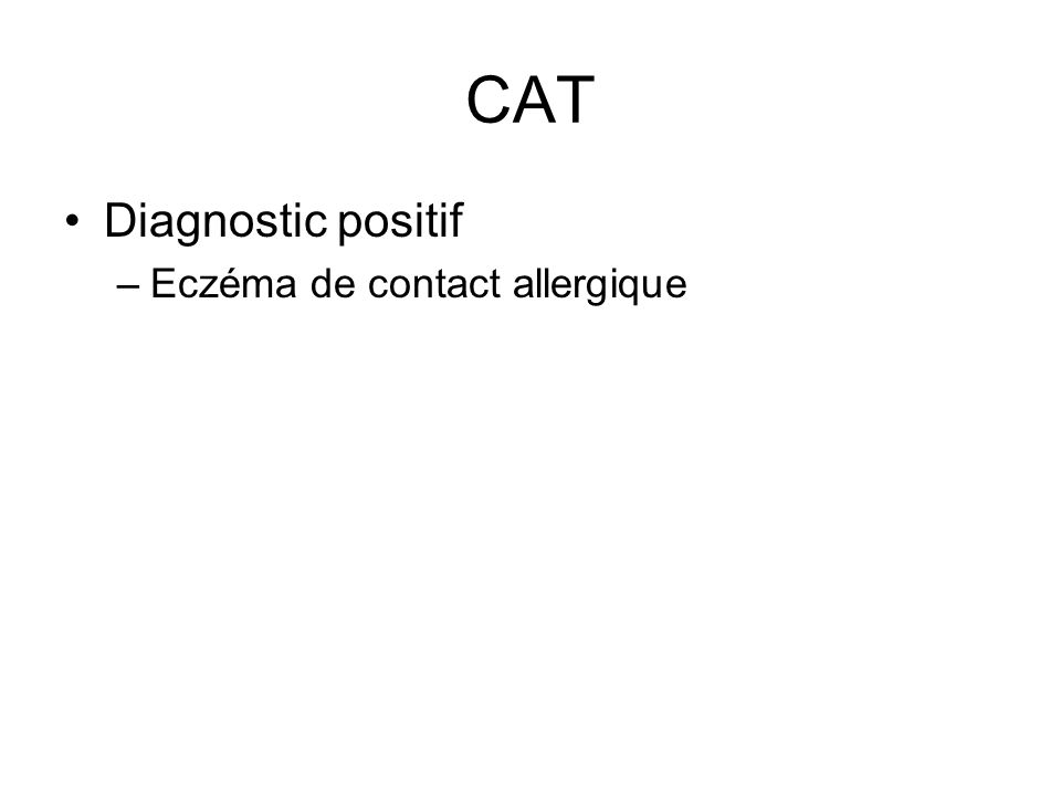 CAT Traitement –Buts –ECZEMA DE CONTACT: éviction de lallergène lapplication de corticoïdes locaux Infection:associe une ATB générale(7J) eczémas de cause professionnelle;arrêt de travail prévention
