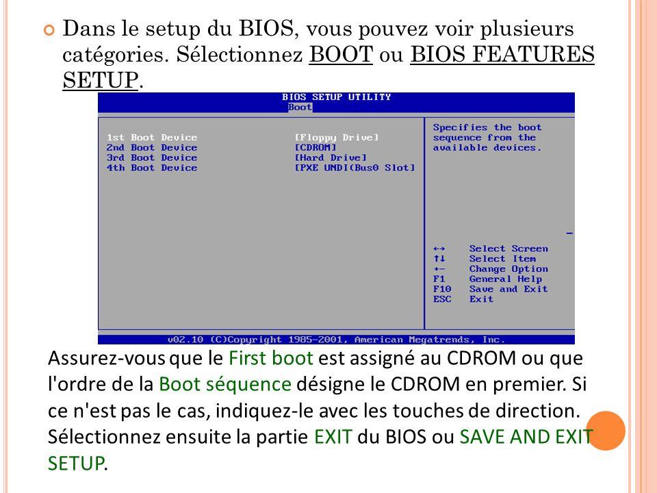 Dans le setup du BIOS, vous pouvez voir plusieurs catégories. Sélectionnez BOOT ou BIOS FEATURES SETUP. Assurez-vous que le First boot est assigné au