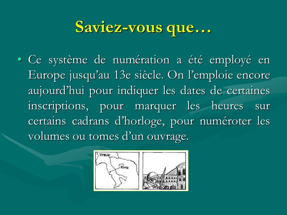 Saviez-vous que… Ce système de numération a été employé en Europe jusquau 13e siècle. On lemploie encore aujourdhui pour indiquer les dates de certain