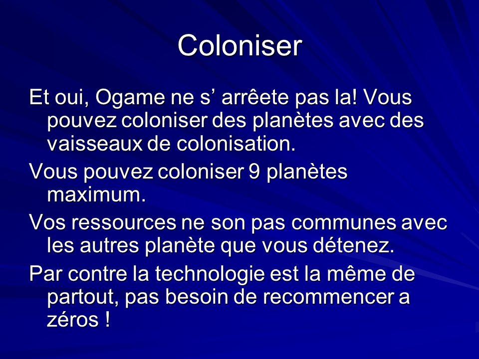 Coloniser Et oui, Ogame ne s arrêete pas la! Vous pouvez coloniser des planètes avec des vaisseaux de colonisation. Vous pouvez coloniser 9 planètes m