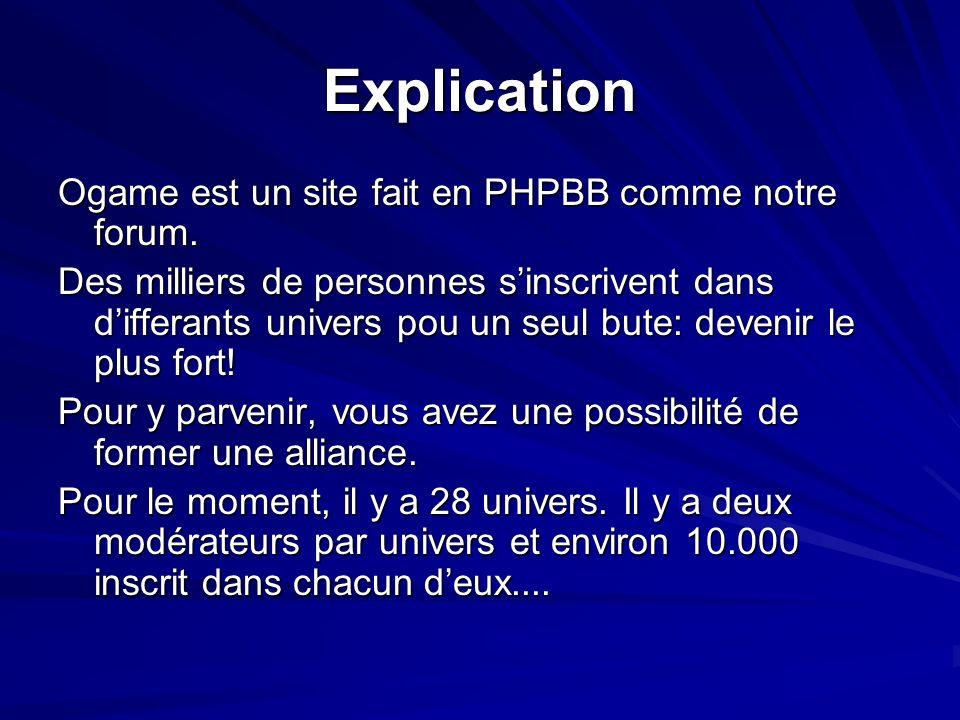 Explication Ogame est un site fait en PHPBB comme notre forum. Des milliers de personnes sinscrivent dans differants univers pou un seul bute: devenir