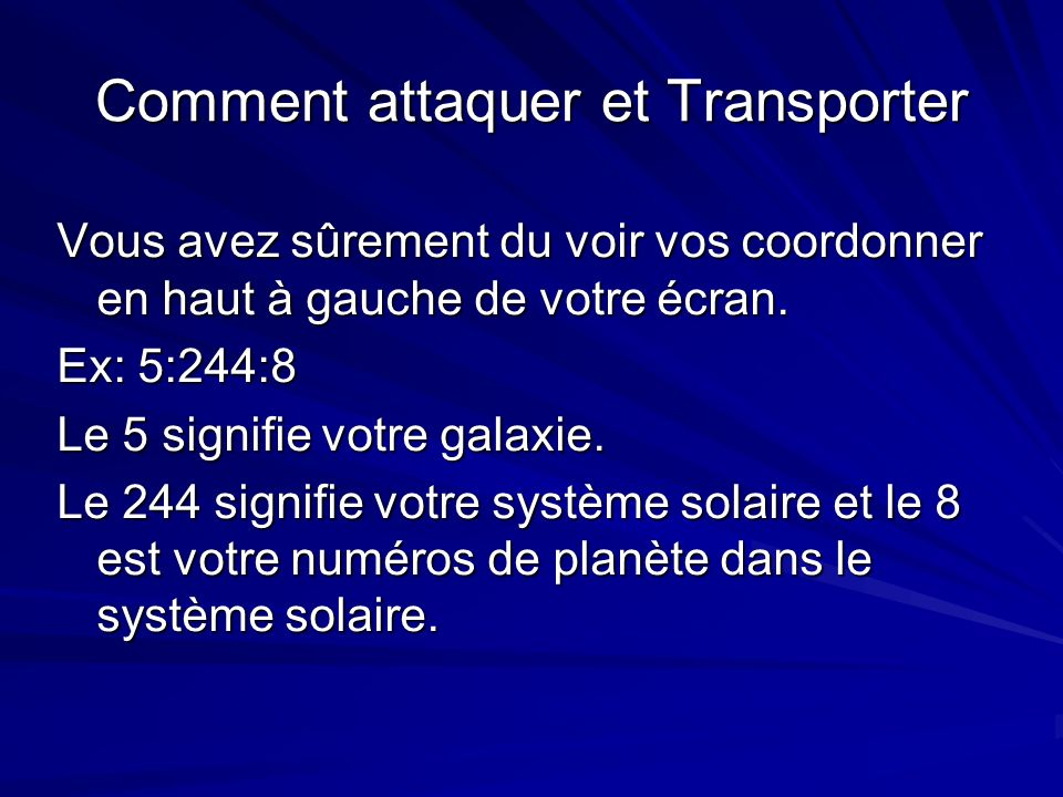 Comment attaquer et Transporter Vous avez sûrement du voir vos coordonner en haut à gauche de votre écran. Ex: 5:244:8 Le 5 signifie votre galaxie. Le