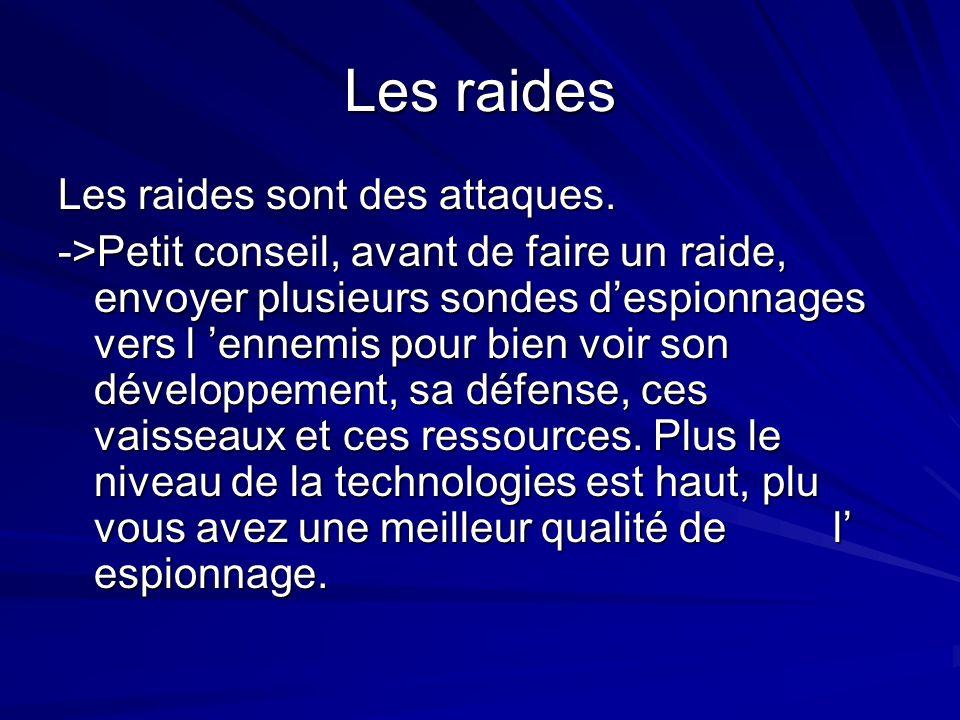Les raides Les raides sont des attaques. ->Petit conseil, avant de faire un raide, envoyer plusieurs sondes despionnages vers l ennemis pour bien voir