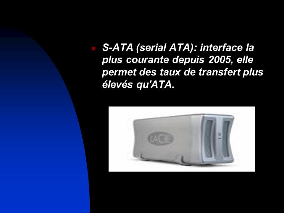 S-ATA (serial ATA): interface la plus courante depuis 2005, elle permet des taux de transfert plus élevés qu'ATA.