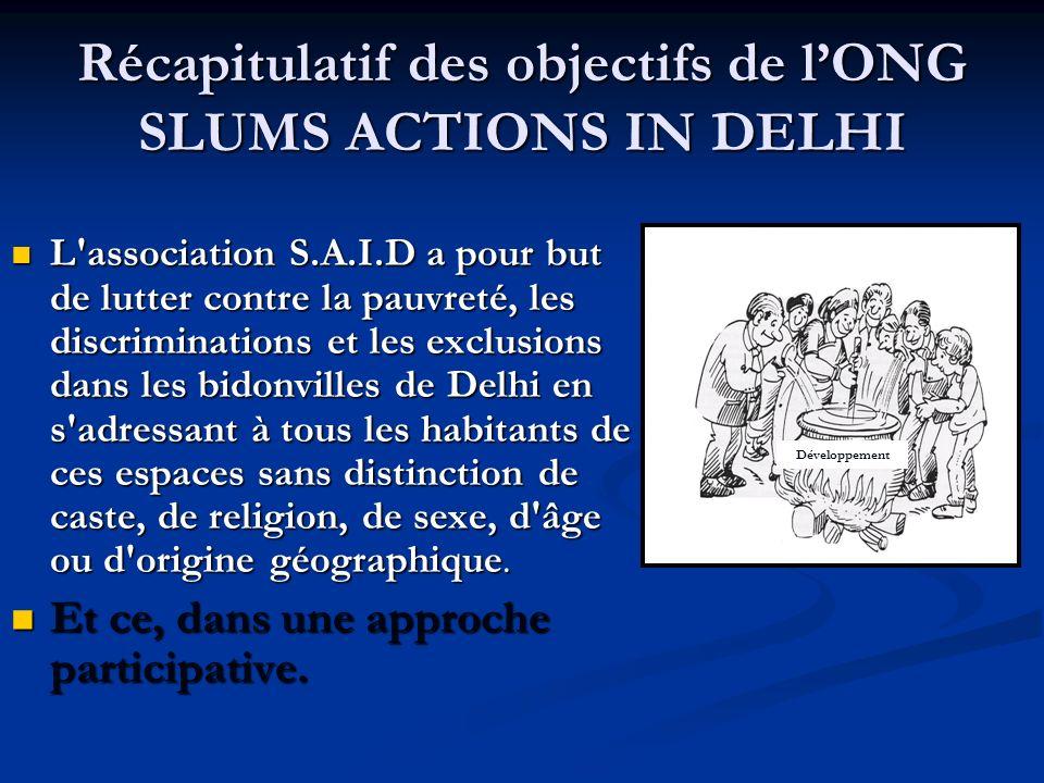 Récapitulatif des objectifs de lONG SLUMS ACTIONS IN DELHI L association S.A.I.D a pour but de lutter contre la pauvreté, les discriminations et les exclusions dans les bidonvilles de Delhi en s adressant à tous les habitants de ces espaces sans distinction de caste, de religion, de sexe, d âge ou d origine géographique.