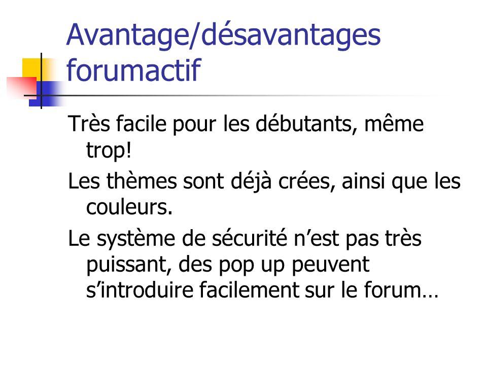 Avantage/désavantages forumactif Très facile pour les débutants, même trop! Les thèmes sont déjà crées, ainsi que les couleurs. Le système de sécurité
