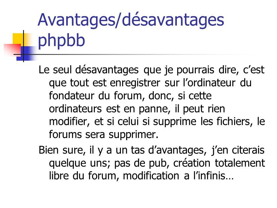 Avantages/désavantages phpbb Le seul désavantages que je pourrais dire, cest que tout est enregistrer sur lordinateur du fondateur du forum, donc, si cette ordinateurs est en panne, il peut rien modifier, et si celui si supprime les fichiers, le forums sera supprimer.