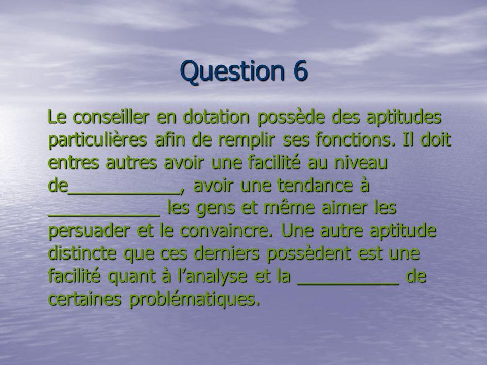 Question 6 Le conseiller en dotation possède des aptitudes particulières afin de remplir ses fonctions.