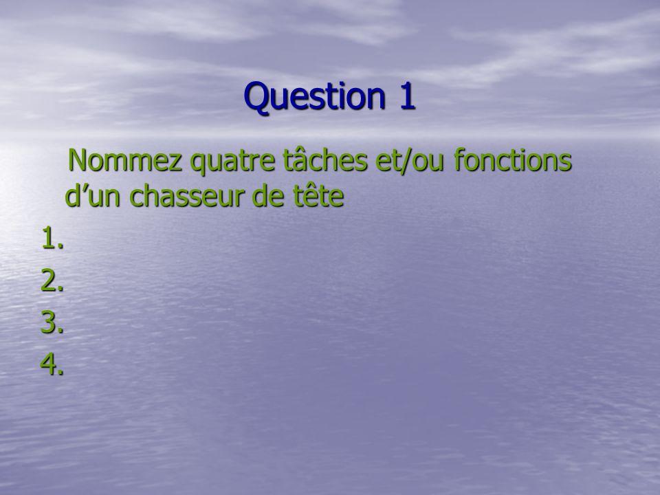 Question 1 Nommez quatre tâches et/ou fonctions dun chasseur de tête Nommez quatre tâches et/ou fonctions dun chasseur de tête1.2.3.4.