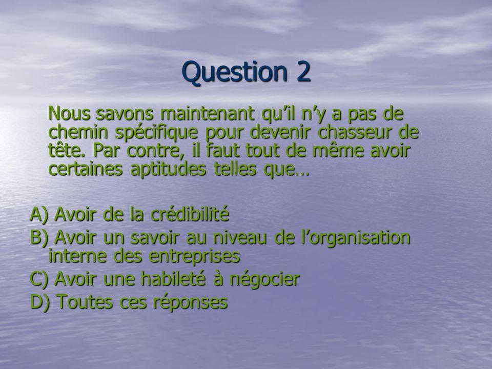 Question 2 Nous savons maintenant quil ny a pas de chemin spécifique pour devenir chasseur de tête.