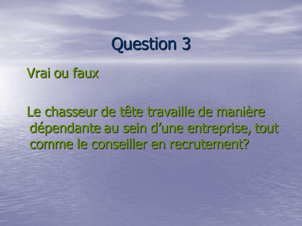 Question 3 Vrai ou faux Vrai ou faux Le chasseur de tête travaille de manière dépendante au sein dune entreprise, tout comme le conseiller en recrutement.
