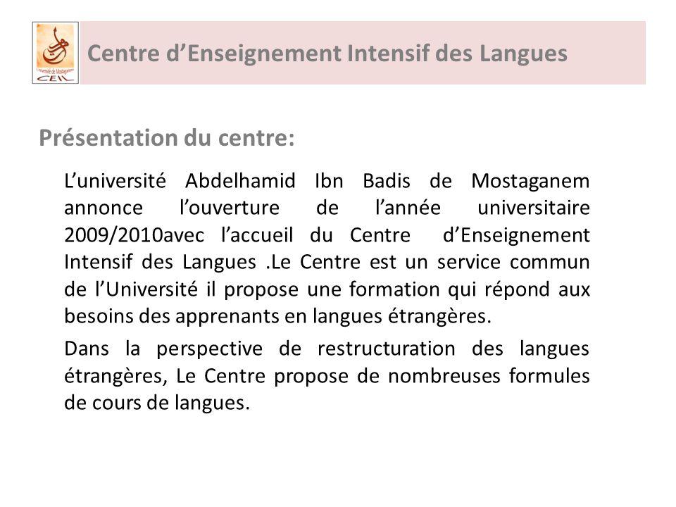 Centre dEnseignement Intensif des Langues Présentation du centre: Luniversité Abdelhamid Ibn Badis de Mostaganem annonce louverture de lannée universitaire 2009/2010avec laccueil du Centre dEnseignement Intensif des Langues.Le Centre est un service commun de lUniversité il propose une formation qui répond aux besoins des apprenants en langues étrangères.