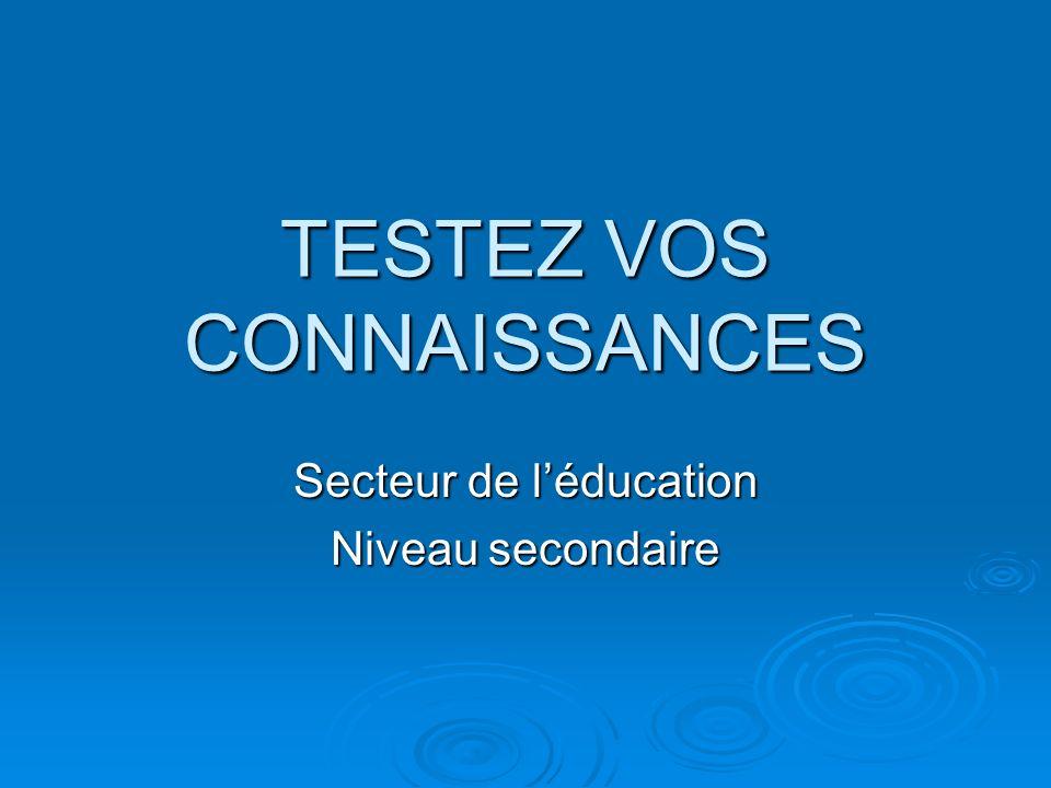 TESTEZ VOS CONNAISSANCES Secteur de léducation Niveau secondaire