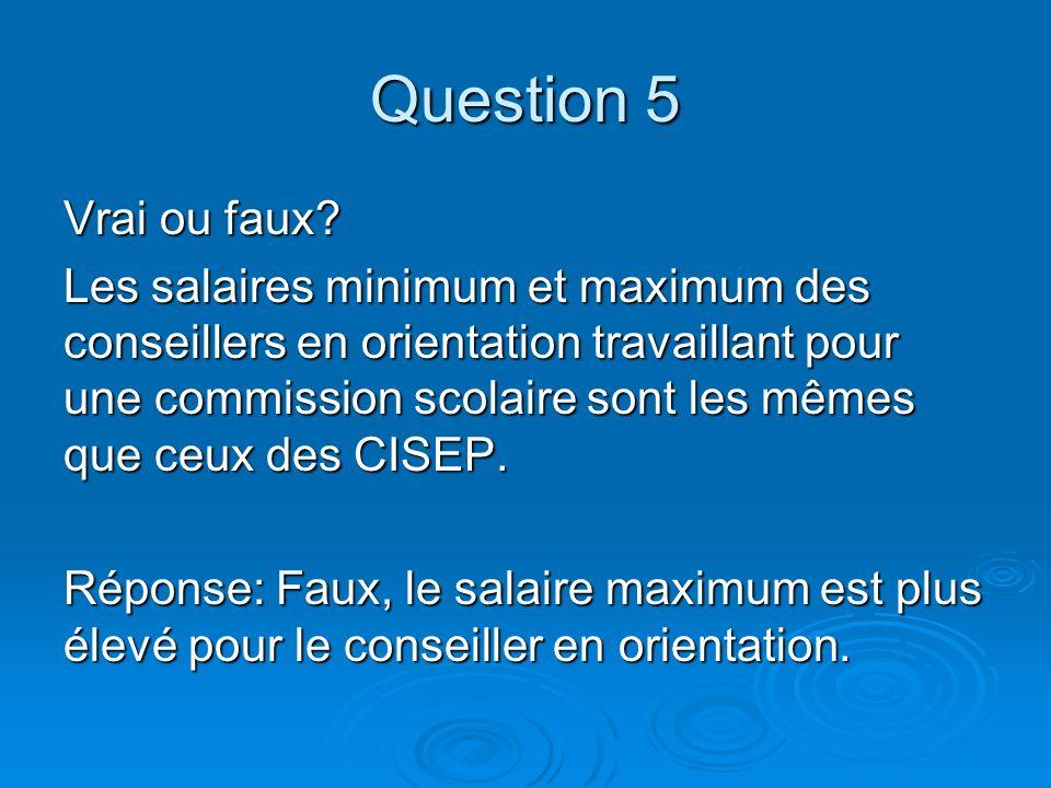 Question 5 Vrai ou faux? Les salaires minimum et maximum des conseillers en orientation travaillant pour une commission scolaire sont les mêmes que ce