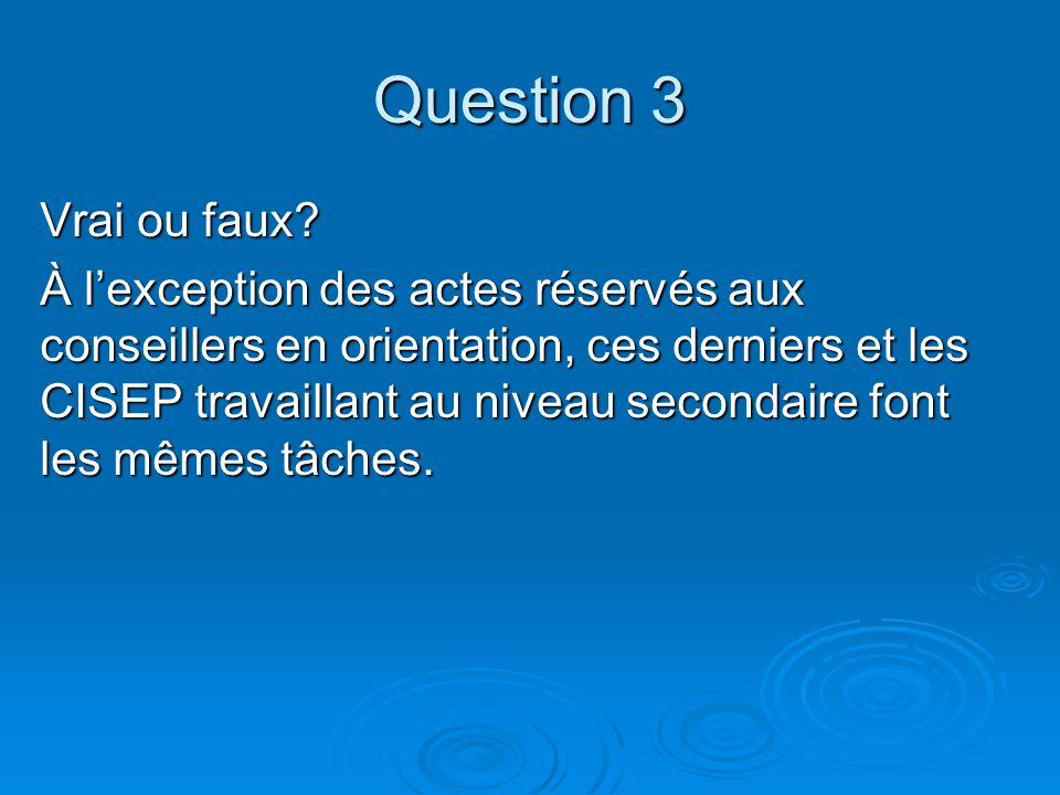 Question 3 Vrai ou faux? À lexception des actes réservés aux conseillers en orientation, ces derniers et les CISEP travaillant au niveau secondaire fo