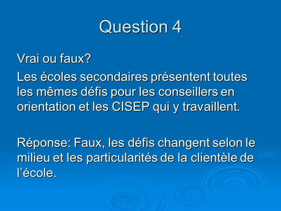 Question 4 Vrai ou faux? Les écoles secondaires présentent toutes les mêmes défis pour les conseillers en orientation et les CISEP qui y travaillent.
